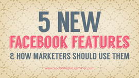 5 New Facebook Features and How Marketers Should Use Them | Social Media Examiner