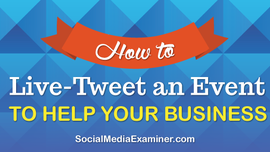 How to Live-Tweet an Event to Help Your Business | Social Media Examiner