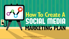 How to Create a Social Media Marketing Plan Social Media Examiner