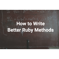 How to Write Better Ruby Methods
