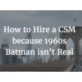 How to Hire a CSM because 1960s Batman isn't Real